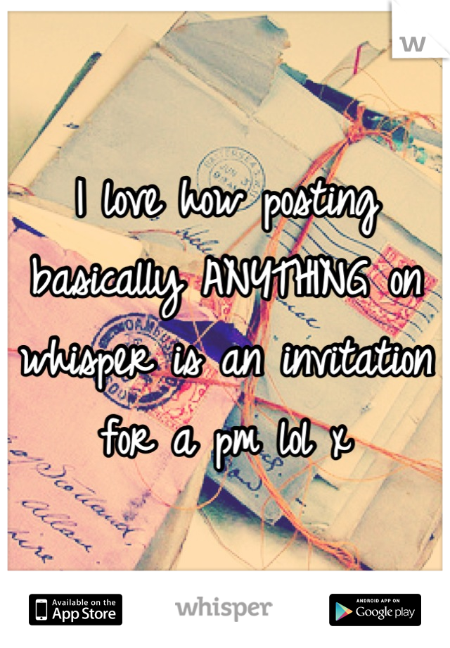 I love how posting basically ANYTHING on whisper is an invitation for a pm lol x