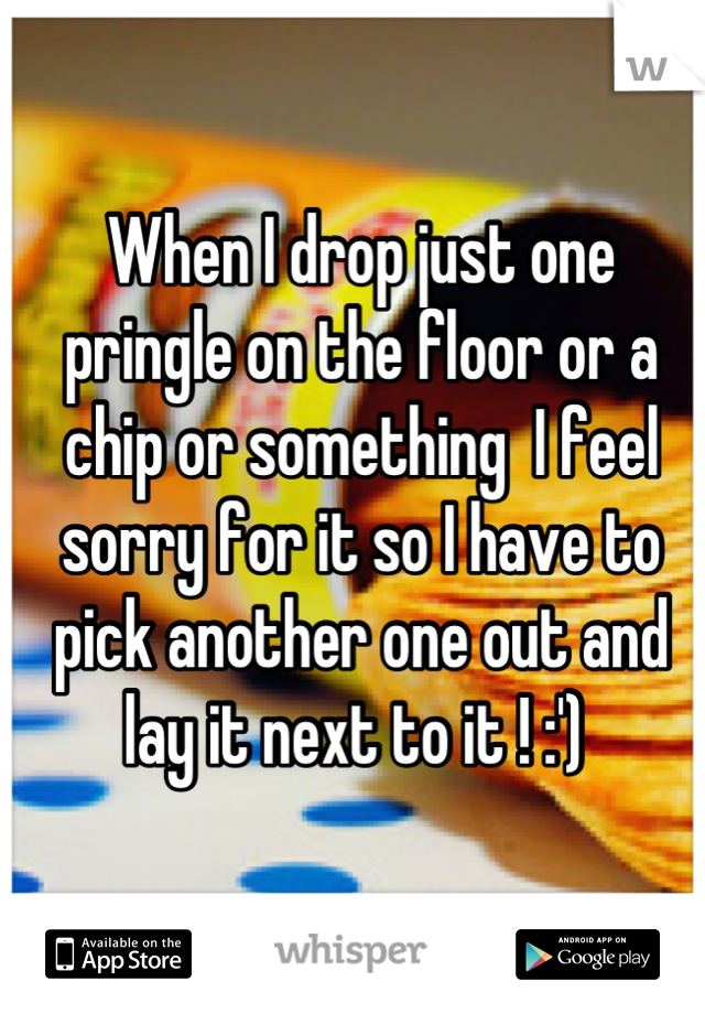 When I drop just one pringle on the floor or a chip or something  I feel sorry for it so I have to pick another one out and lay it next to it ! :')