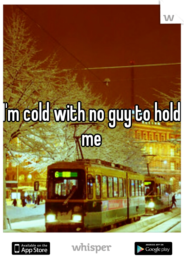 I'm cold with no guy to hold me