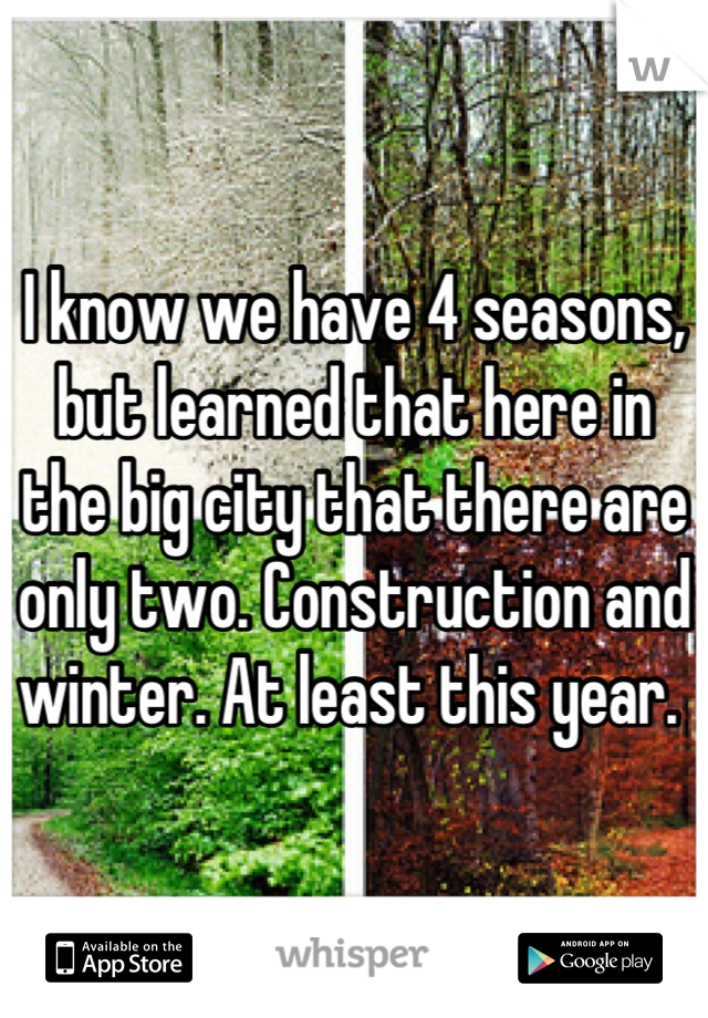 I know we have 4 seasons, but learned that here in the big city that there are only two. Construction and winter. At least this year.