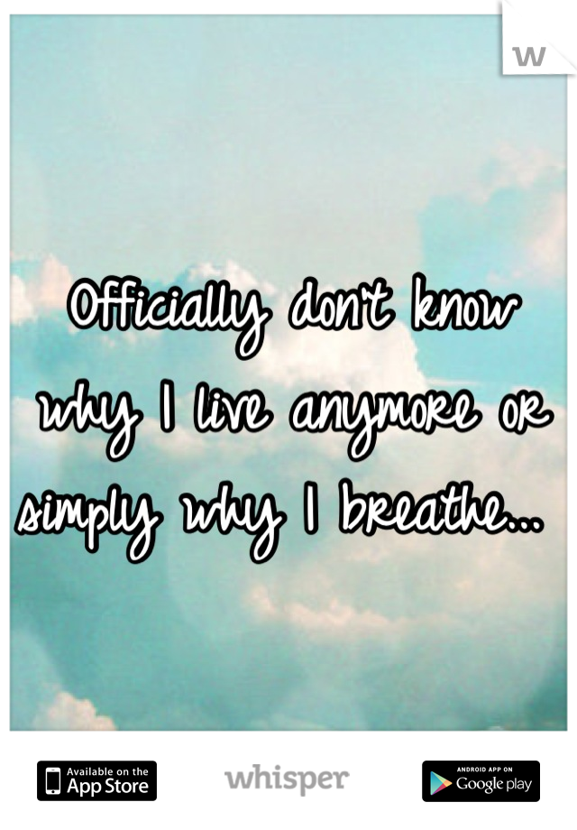 Officially don't know why I live anymore or simply why I breathe...