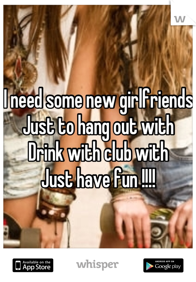I need some new girlfriends  Just to hang out with Drink with club with  Just have fun !!!!