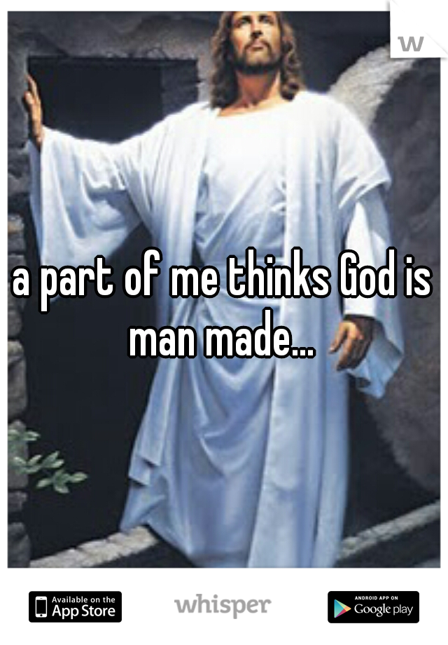 a part of me thinks God is man made...