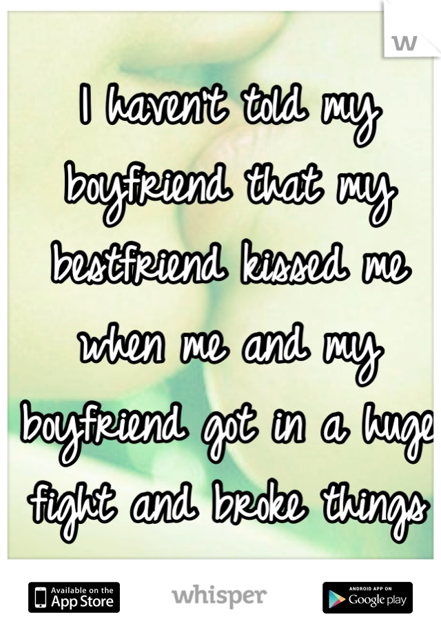 I haven't told my boyfriend that my bestfriend kissed me when me and my boyfriend got in a huge fight and broke things off