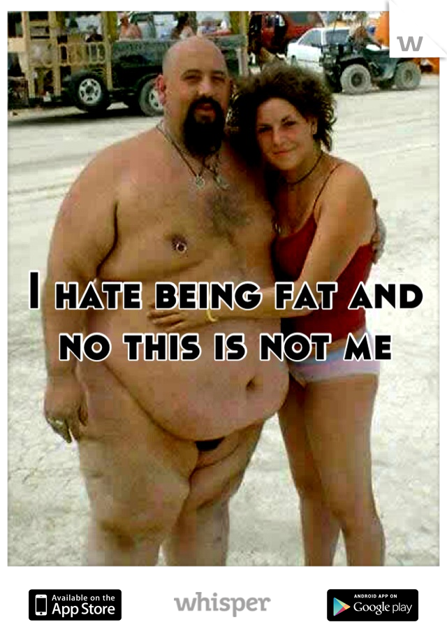 I hate being fat and no this is not me