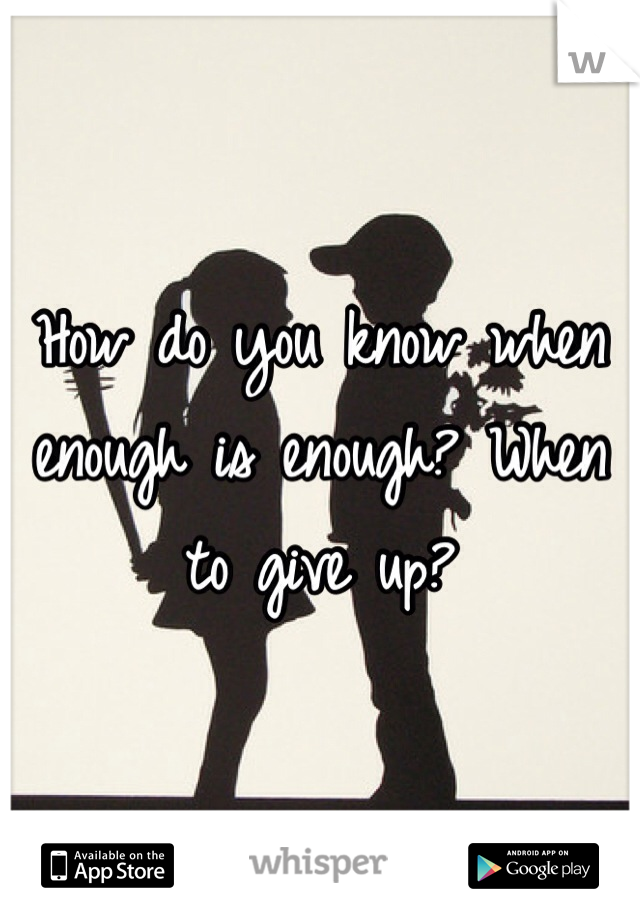 How do you know when enough is enough? When to give up?