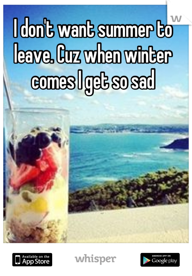 I don't want summer to leave. Cuz when winter comes I get so sad
