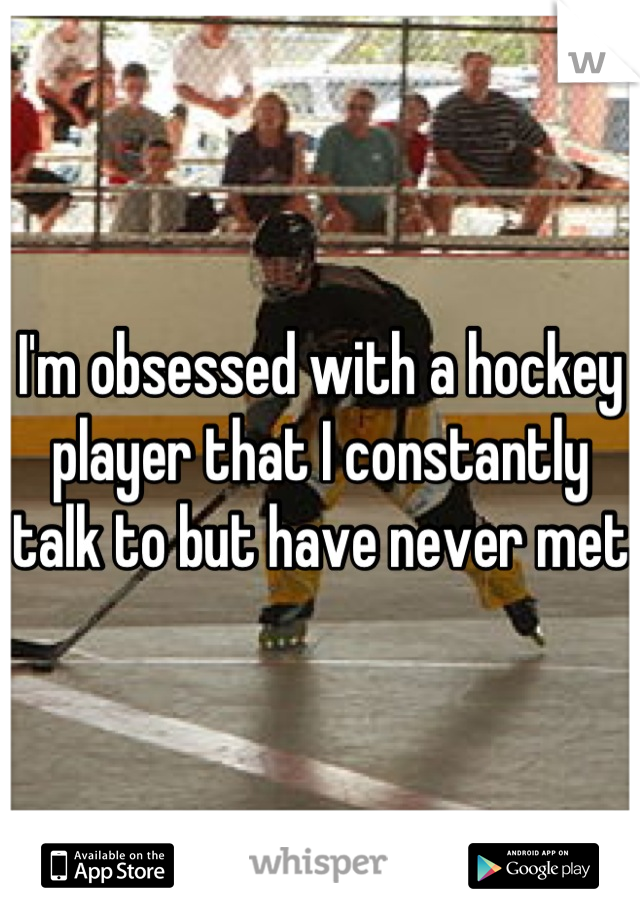 I'm obsessed with a hockey player that I constantly talk to but have never met