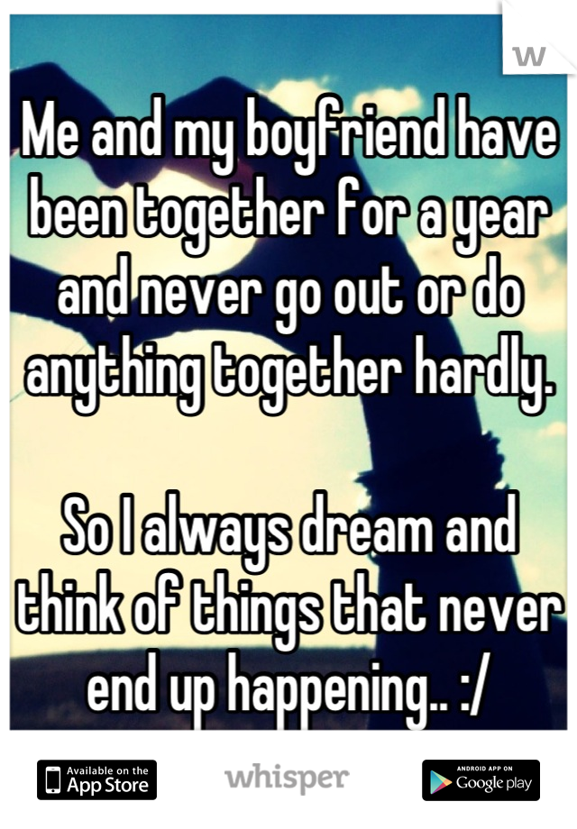 Me and my boyfriend have been together for a year and never go out or do anything together hardly.   So I always dream and think of things that never end up happening.. :/