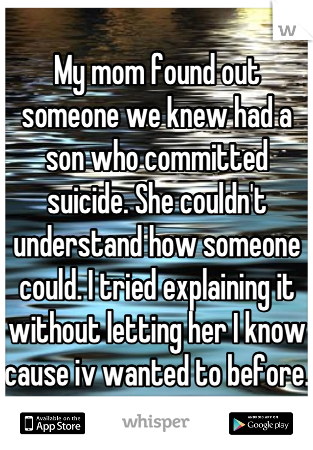 My mom found out someone we knew had a son who committed suicide. She couldn't understand how someone could. I tried explaining it without letting her I know cause iv wanted to before.