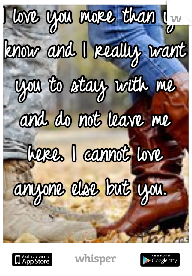 I love you more than you know and I really want you to stay with me and do not leave me here. I cannot love anyone else but you.