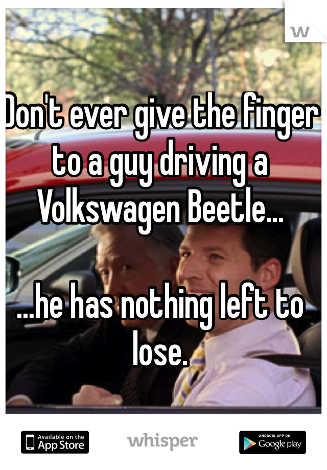 Don't ever give the finger to a guy driving a Volkswagen Beetle…  …he has nothing left to lose.