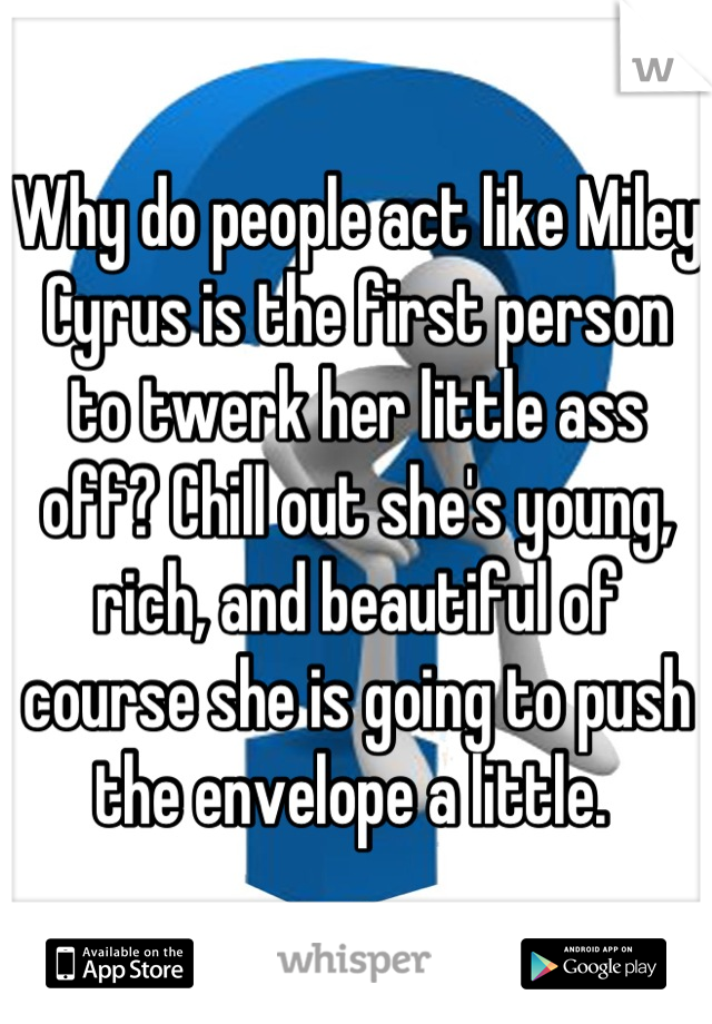 Why do people act like Miley Cyrus is the first person to twerk her little ass off? Chill out she's young, rich, and beautiful of course she is going to push the envelope a little.