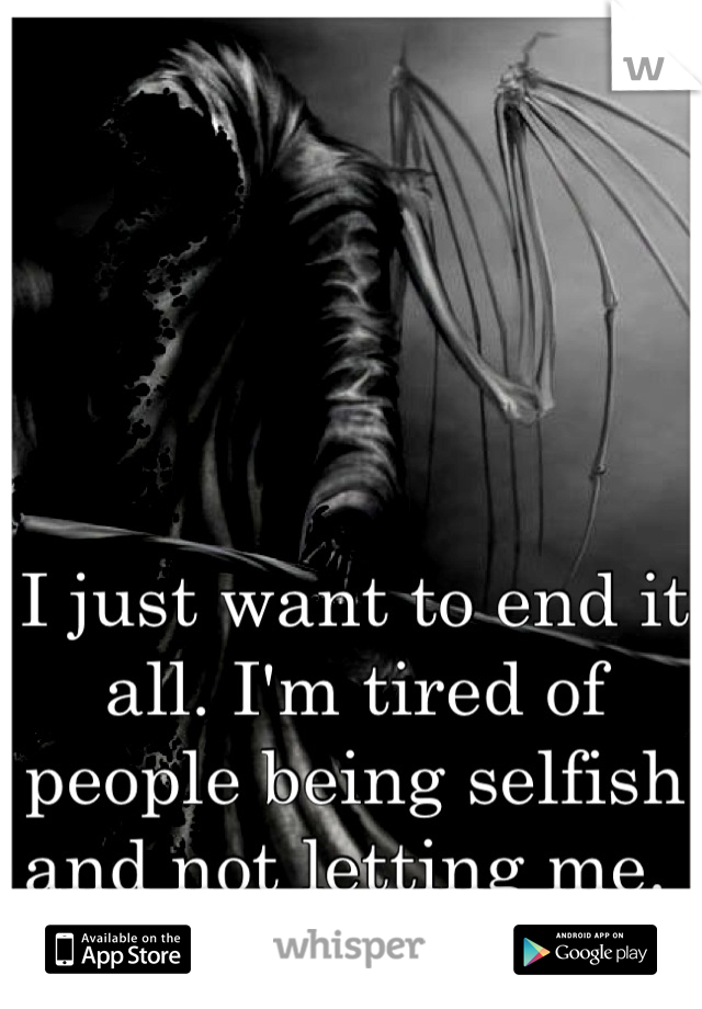 I just want to end it all. I'm tired of people being selfish and not letting me.