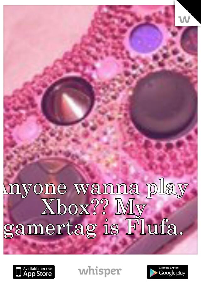 Anyone wanna play Xbox?? My gamertag is Flufa.