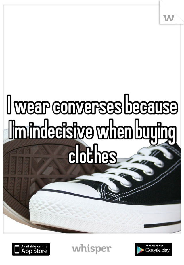 I wear converses because I'm indecisive when buying clothes