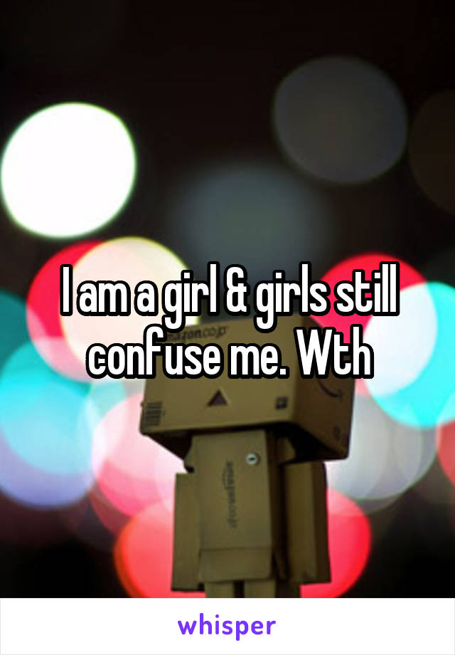 I am a girl & girls still confuse me. Wth