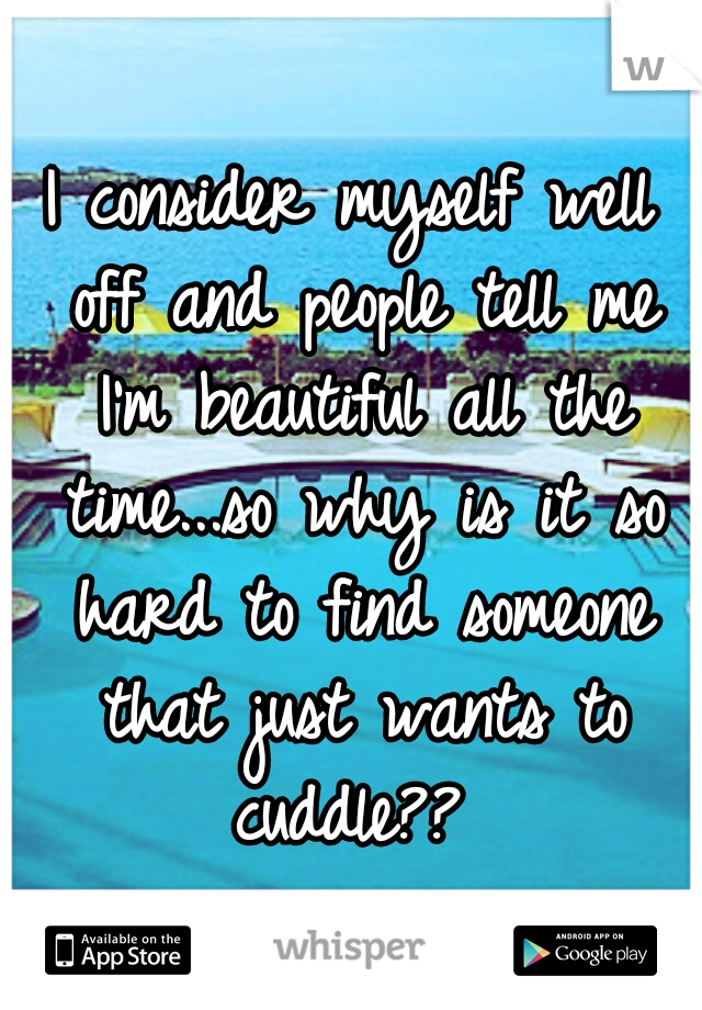 I consider myself well off and people tell me I'm beautiful all the time...so why is it so hard to find someone that just wants to cuddle??