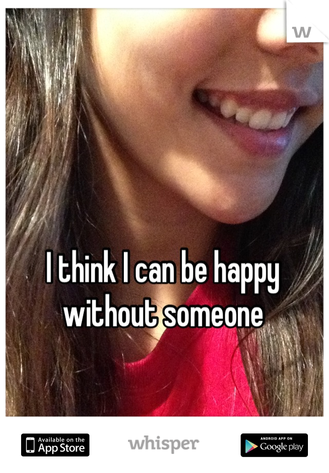 I think I can be happy without someone