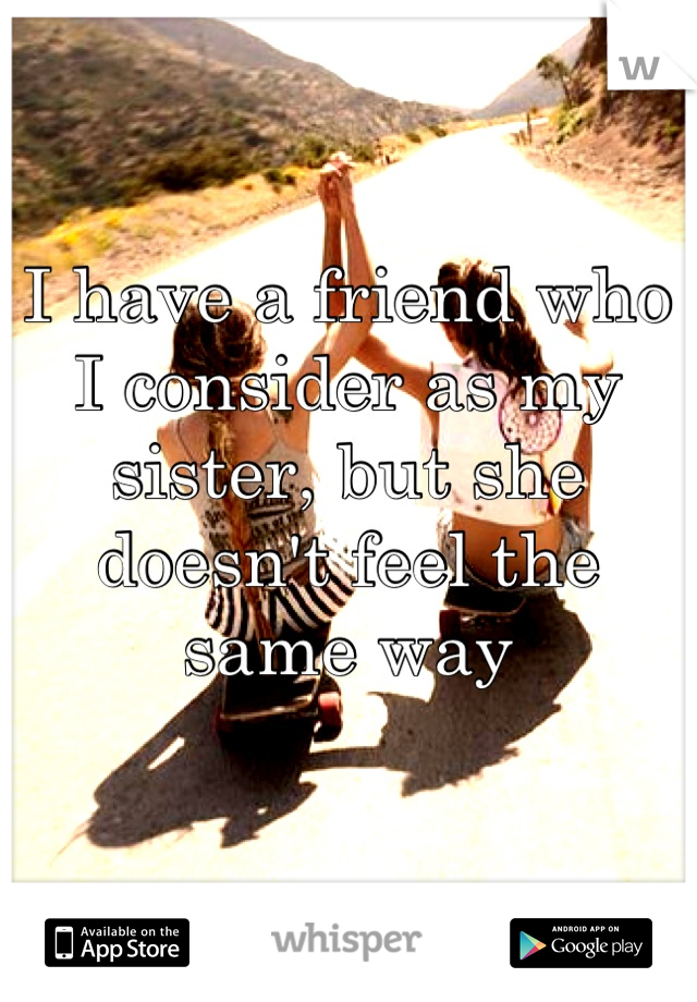 I have a friend who I consider as my sister, but she doesn't feel the same way