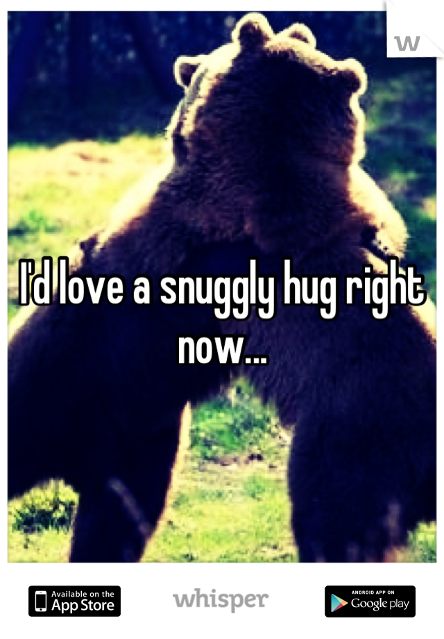 I'd love a snuggly hug right now...