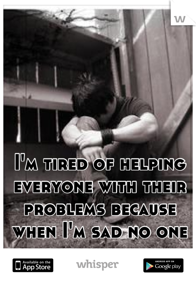I'm tired of helping everyone with their problems because when I'm sad no one remember me.