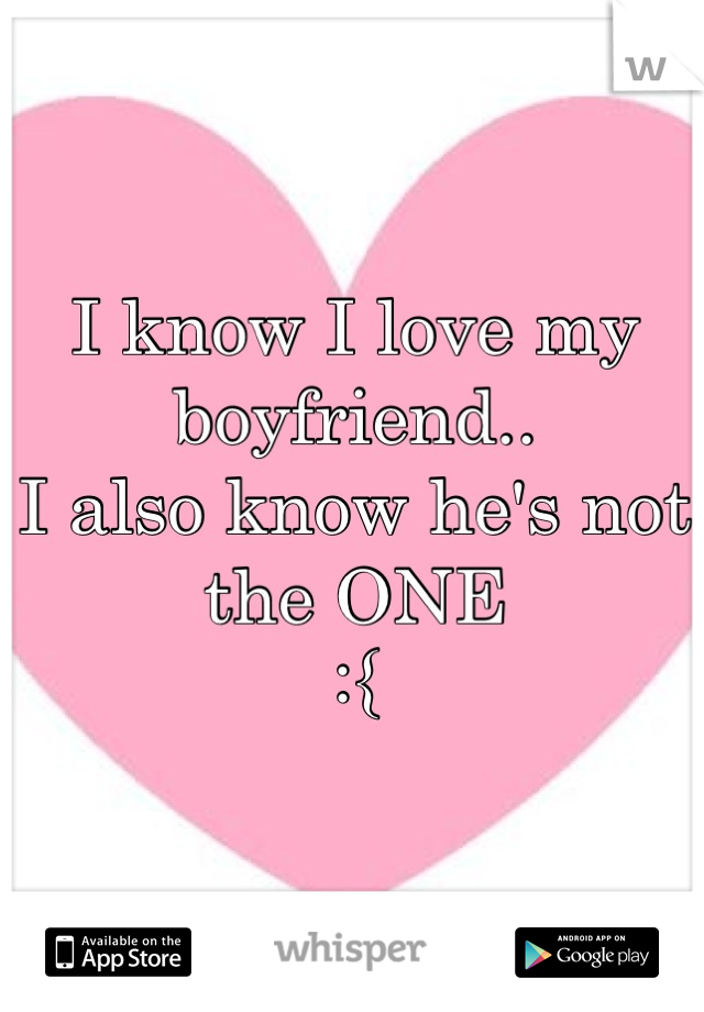 I know I love my boyfriend.. I also know he's not the ONE :{