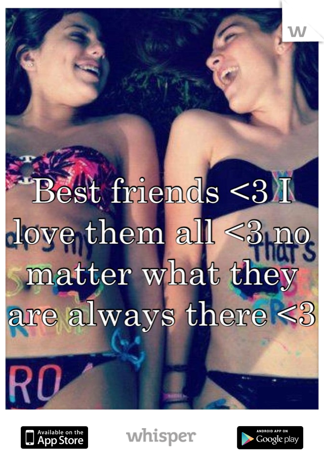 Best friends <3 I love them all <3 no matter what they are always there <3