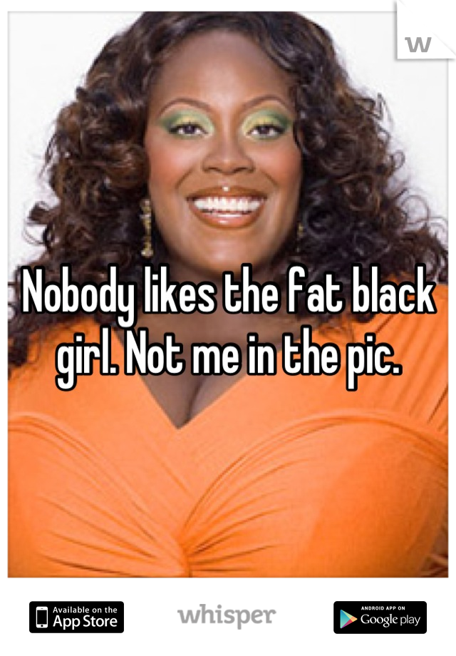 Nobody likes the fat black girl. Not me in the pic.