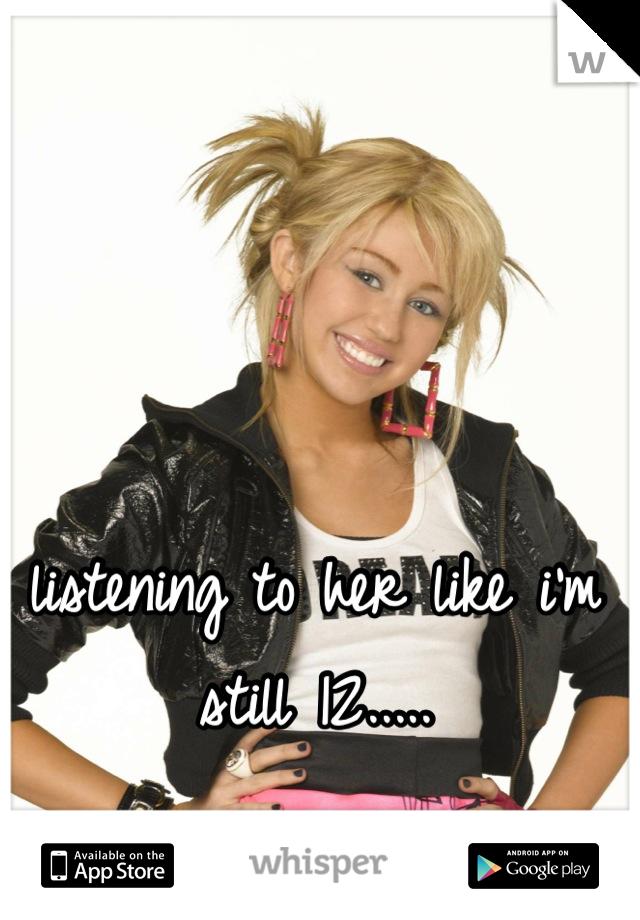 listening to her like i'm still 12.....
