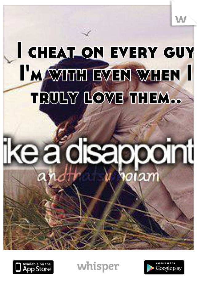 I cheat on every guy I'm with even when I truly love them..