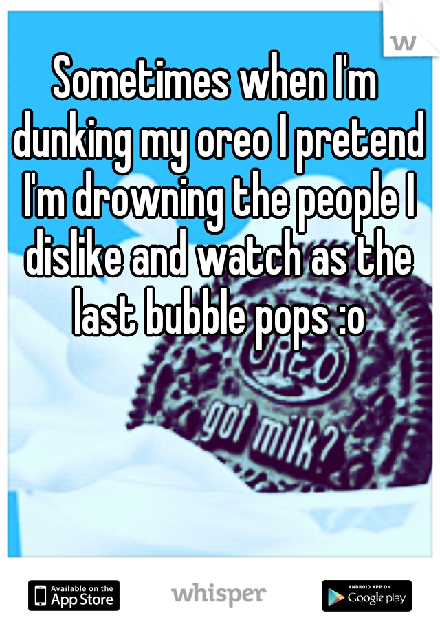 Sometimes when I'm dunking my oreo I pretend I'm drowning the people I dislike and watch as the last bubble pops :o