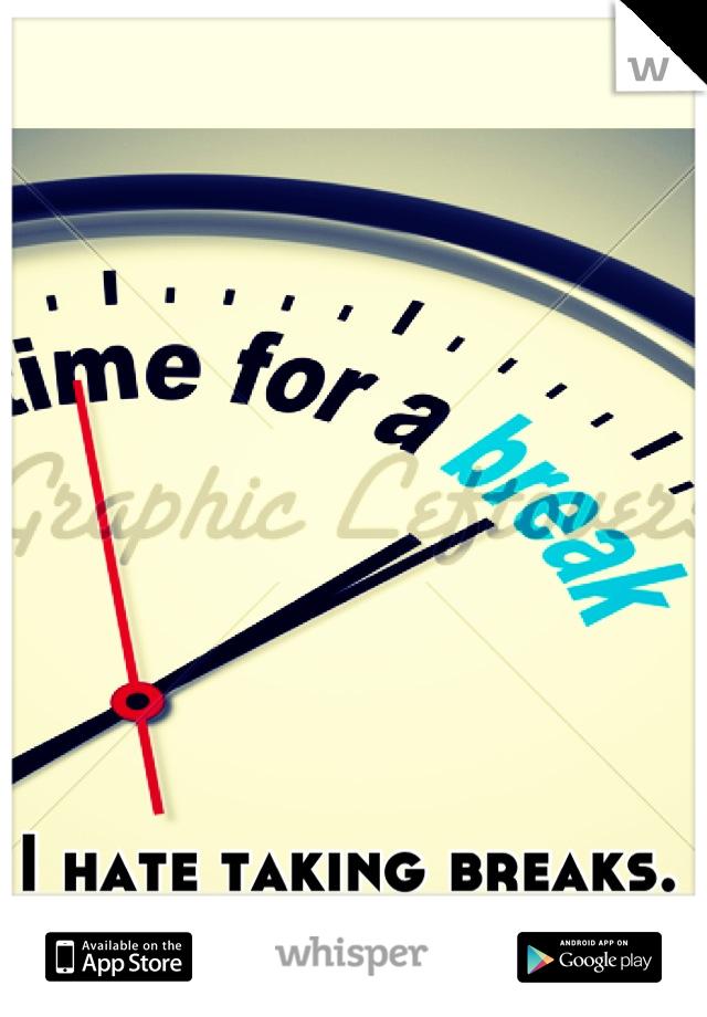 I hate taking breaks. I'd rather work!