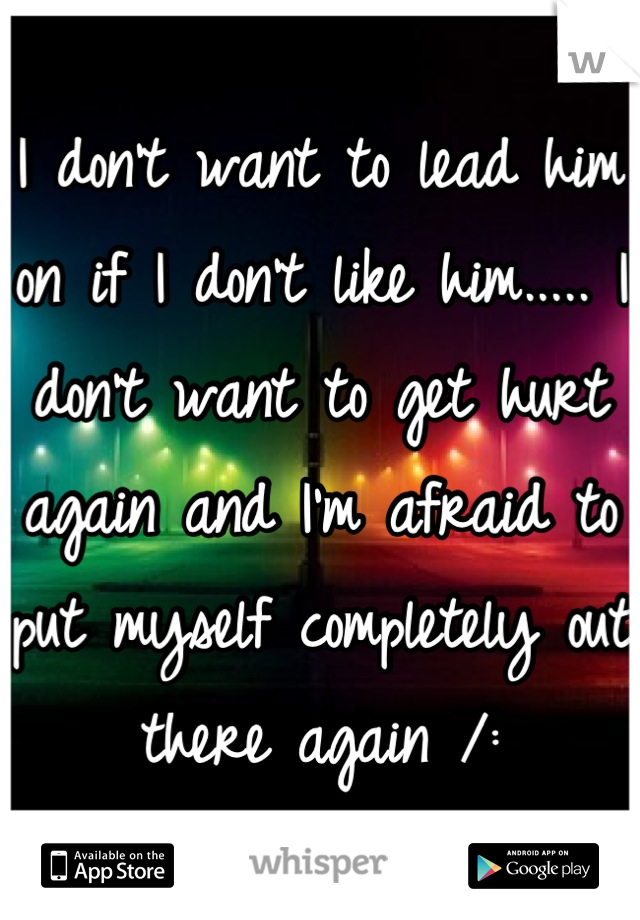 I don't want to lead him on if I don't like him..... I don't want to get hurt again and I'm afraid to put myself completely out there again /: