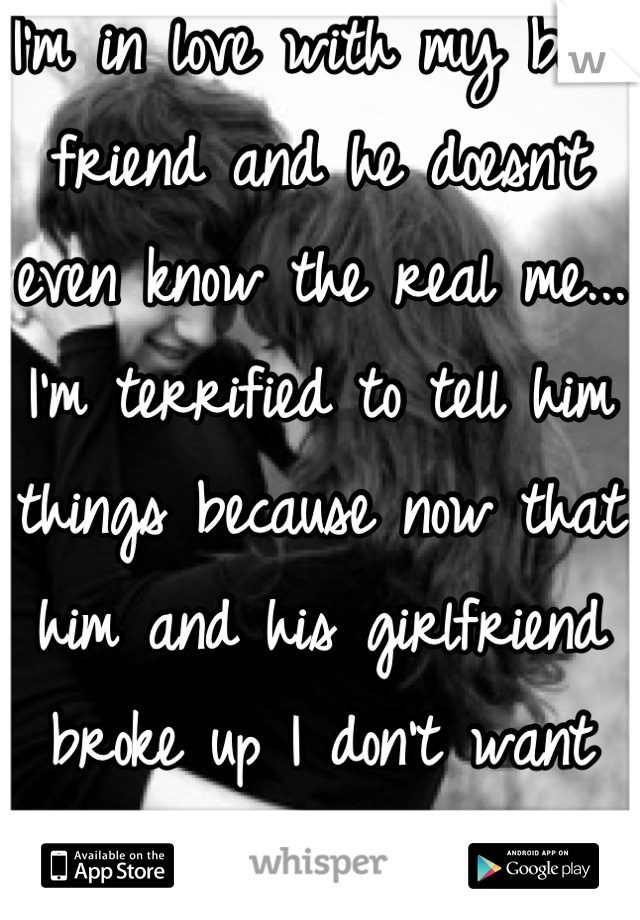 I'm in love with my best friend and he doesn't even know the real me... I'm terrified to tell him things because now that him and his girlfriend broke up I don't want him to not like me... :/