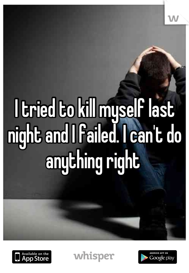 I tried to kill myself last night and I failed. I can't do anything right