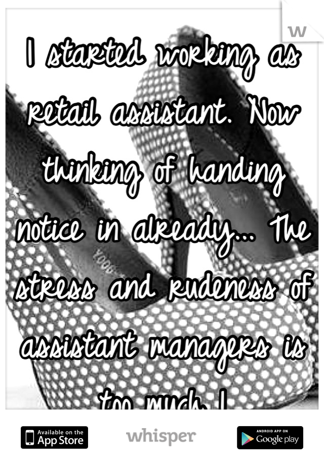 I started working as retail assistant. Now thinking of handing notice in already... The stress and rudeness of assistant managers is too much !