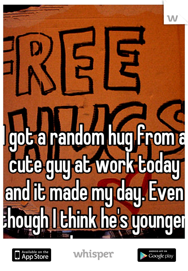 I got a random hug from a cute guy at work today and it made my day. Even though I think he's younger than me.