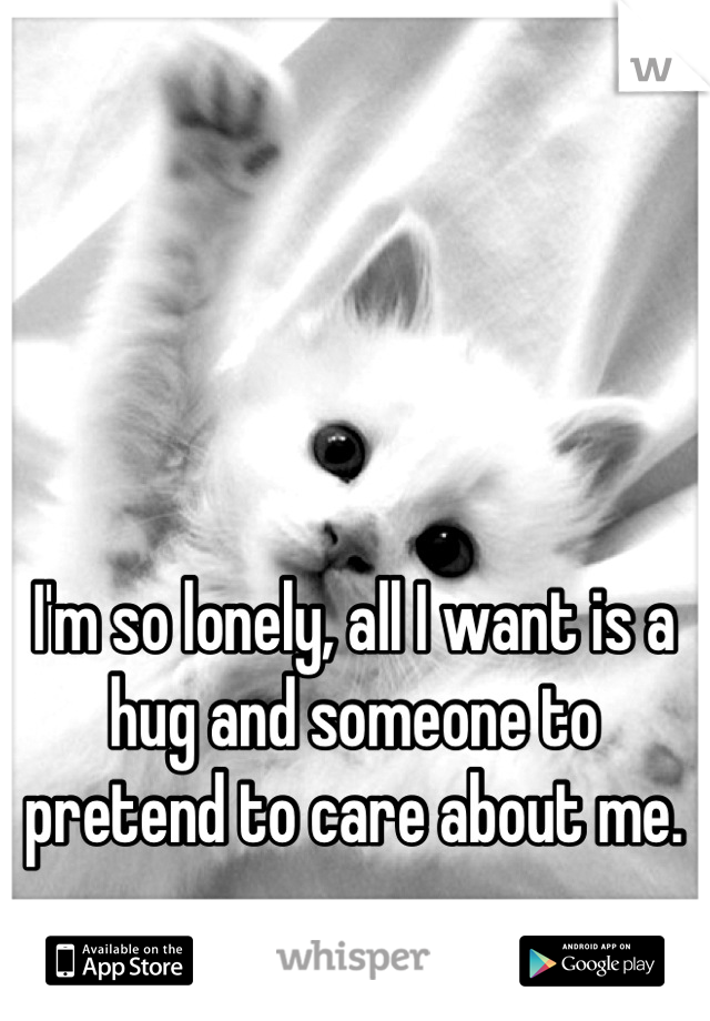 I'm so lonely, all I want is a hug and someone to pretend to care about me.
