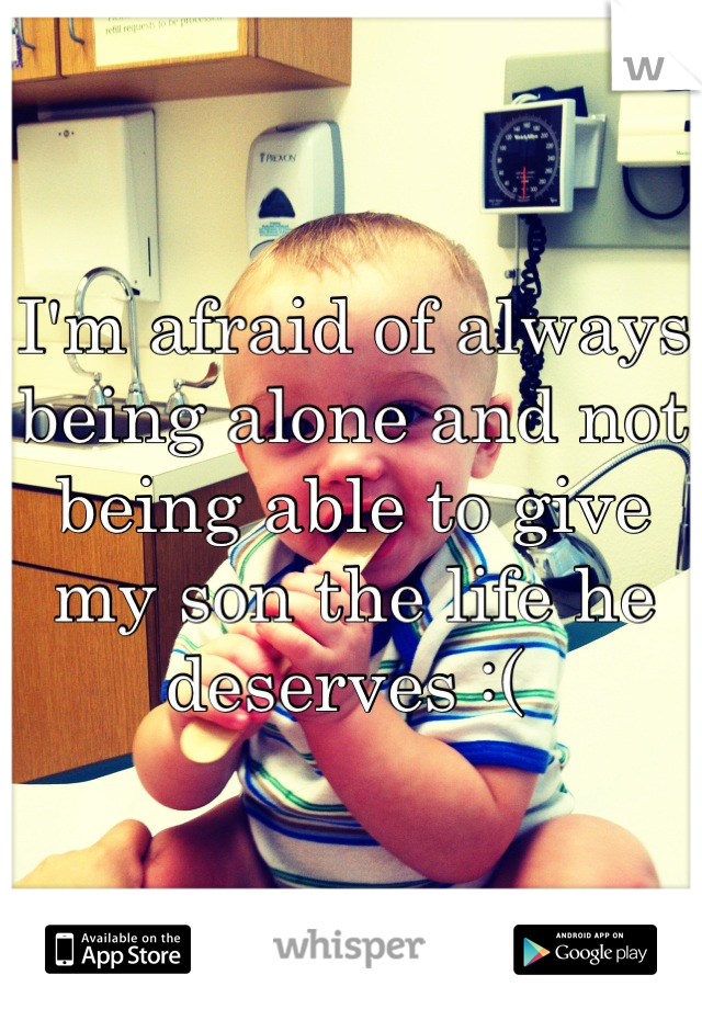 I'm afraid of always being alone and not being able to give my son the life he deserves :(