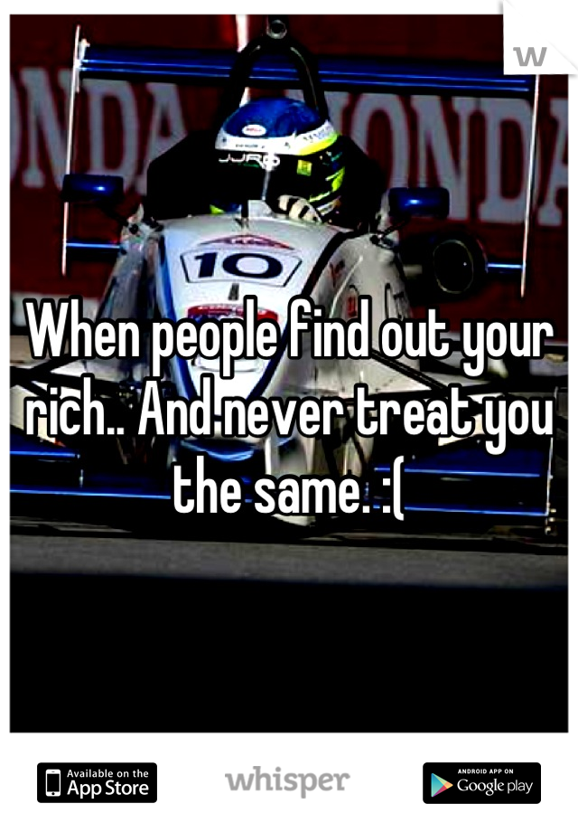 When people find out your rich.. And never treat you the same. :(