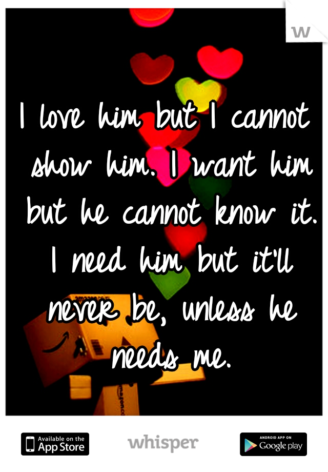 I love him but I cannot show him. I want him but he cannot know it. I need him but it'll never be, unless he needs me.