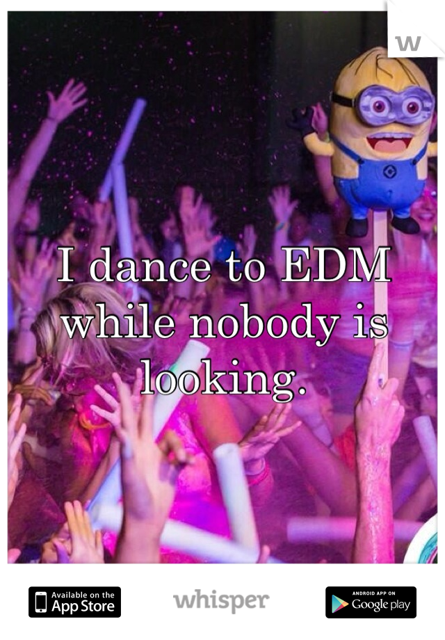 I dance to EDM while nobody is looking.