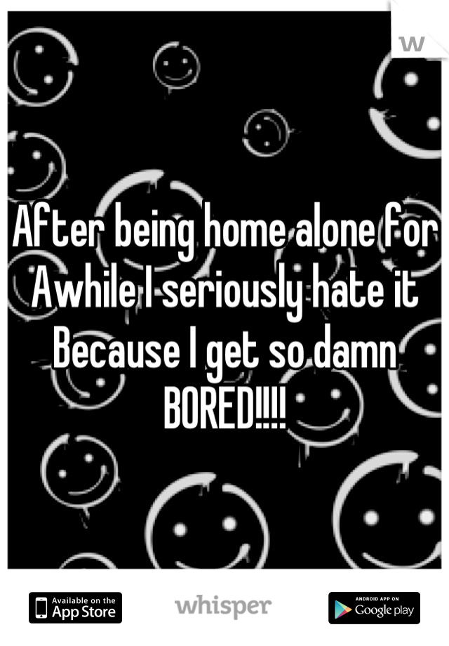 After being home alone for  Awhile I seriously hate it Because I get so damn BORED!!!!