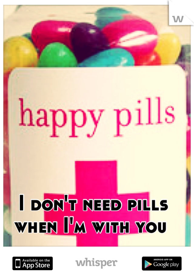 I don't need pills when I'm with you
