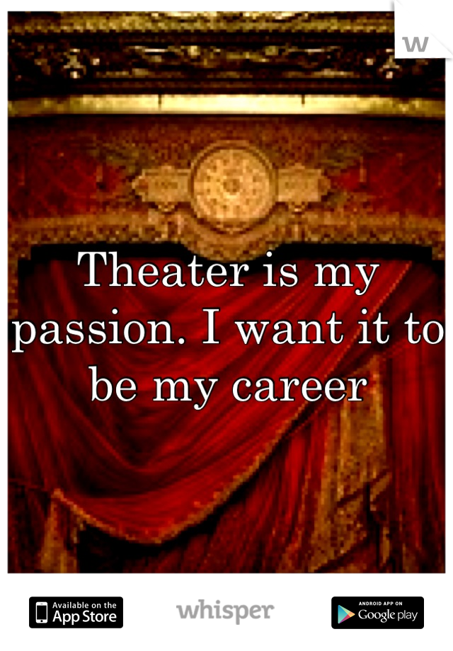 Theater is my passion. I want it to be my career