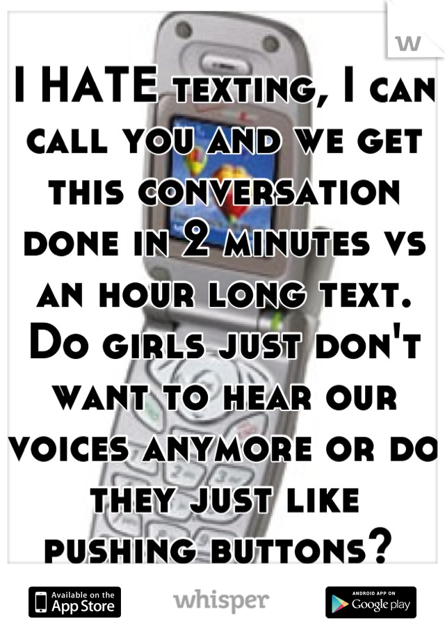 I HATE texting, I can call you and we get this conversation done in 2 minutes vs an hour long text. Do girls just don't want to hear our voices anymore or do they just like pushing buttons?