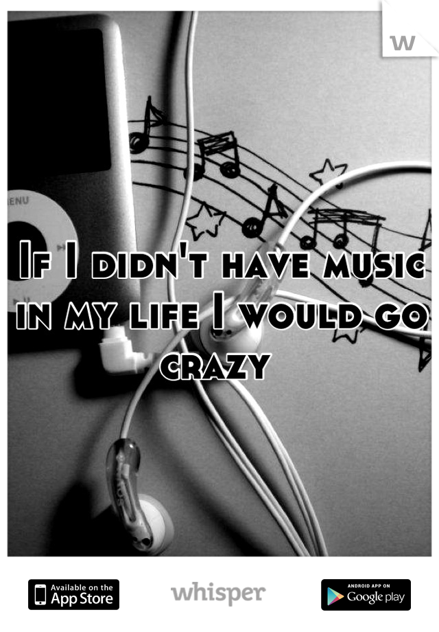 If I didn't have music in my life I would go crazy