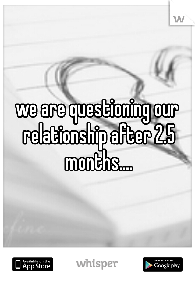 we are questioning our relationship after 2.5 months....