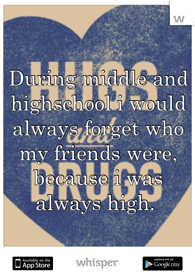 During middle and highschool i would always forget who my friends were, because i was always high.